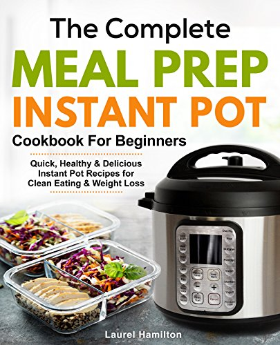 The Complete Meal Prep Instant Pot Cookbook for Beginners: Quick, Healthy and Delicious Instant Pot Recipes for Clean Eating & Weight Loss by Laurel Hamilton