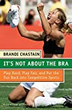 img - for It's Not About the Bra: Play Hard, Play Fair, and Put the Fun Back Into Competitive Sports by Brandi Chastain (2005-08-30) book / textbook / text book