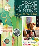 img - for Brave Intuitive Painting-Let Go, Be Bold, Unfold!: Techniques for Uncovering Your Own Unique Painting Style book / textbook / text book
