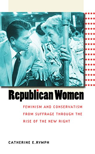Republican Women: Feminism and Conservatism from Suffrage through the Rise of the New Right (Gender and American Culture)