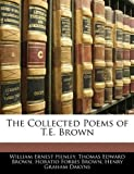 The Collected Poems of T E Brown, William Ernest Henley and Thomas Edward Brown, 1143664477