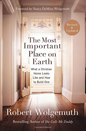 [The Most Important Place on Earth: What a Christian Home Looks Like and How to Build One] (Most Important Place)