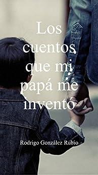 Los cuentos que mi papá me inventó (Spanish Edition) by [González Rubio, Rodrigo]