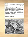 img - for In Pindari primum Pythium dissertatio habita Cantabrigi  in scholis publicis VIImo Kalend. Julias A.D. MDCCL. A Gulielmo Barford, ... (Latin Edition) book / textbook / text book