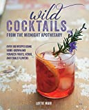 Wild Cocktails from the Midnight Apothecary: Over 100 recipes using home-grown and foraged fruits, herbs, and edible flowers by Lottie Muir (2015-04-09)