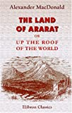 The Land of Ararat; or, up the Roof of the World : By a Special Correspondent, MacDonald, Alexander, 140215691X