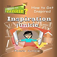 Inspiration Junkie: How to Get Inspired Audiobook by Howie Junkie Narrated by How-To Junkie