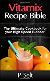 Vitamix Recipe Bible: the Ultimate Cookbook for Your High Speed Blender, P. Selt, 1500768332