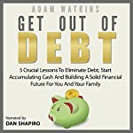 Get Out of Debt: 5 Crucial Lessons to Eliminate Debt, Start Accumulating Cash and Building a Solid Financial Future for You and Your Family | Adam Watkins
