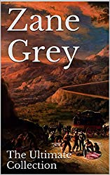 Zane Grey: The Ultimate Collection - 49 Works - Classic Westerns and Much More