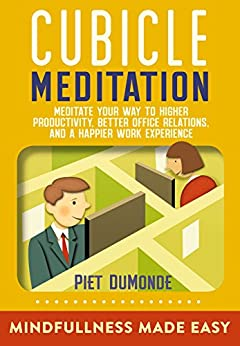 CUBICLE MEDITATION: Meditate Your Way to Higher Productivity, Better Office Relations, and a Happier Work Experience (Quick Start Cubicle Meditation Book 1) by [DuMonde, Piet]