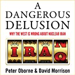 A Dangerous Delusion: Why the West Is Wrong About Nuclear Iran | Peter Oborne,David Morrison