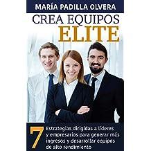 CREA EQUIPOS ELITE: 7 Estrategias dirigidas a líderes y empresarios para generar más ingresos y desarrollar equipos de alto rendimiento