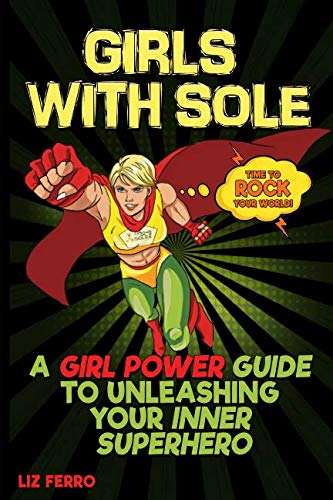 Girls with Sole: A Girl Power Guide to Unleashing Your Inner Superhero