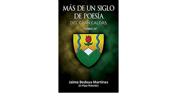 Amazon.com: Más de un siglo de poesía del Gran Caldas Tomo IV: Poetas nacidos antes de 1950 (Spanish Edition) eBook: Jaime Bedoya Martínez, ...