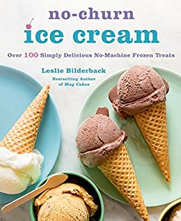 No-Churn Ice Cream: Over 100 Simply Delicious No-Machine Frozen Treats by
