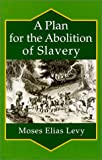A Plan for the Abolition of Slavery : Consistently with the Interests of All Parties Concerned, Levy, Moses E., 0965386406
