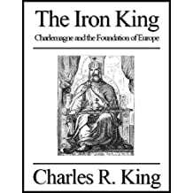 The Iron King: Charlemagne and the Foundation of Europe