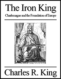 The Iron King: Charlemagne and the Foundation of Europe by [King, Charles R.]