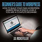 Beginner's Guide to Wordpress: How to Build Your Own Wordpress Website from Scratch, Even If You Are a Complete Beginner | J. D. Rockefeller