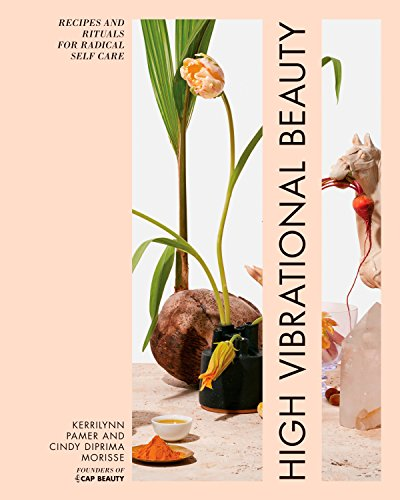 High Vibrational Beauty: Recipes & Rituals for Radical Self Care by Kerrilynn Pamer, Cindy Diprima Morisse