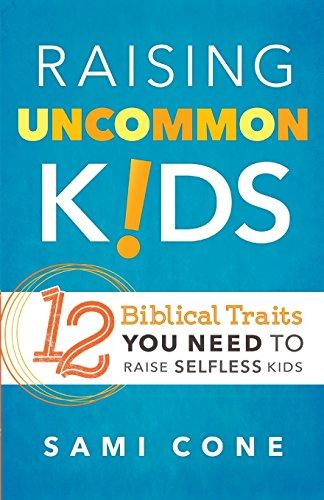 Raising Uncommon Kids: 12 Biblical Traits You Need to Raise Selfless Kids