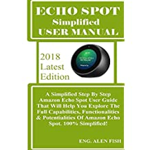 ECHO SPOT Simplified User Manual: A Simplified Step By Step Amazon Echo Spot User Guide That Will Help You Explore The Full Capabilities, Functionalities & Potentialities Of Amazon Echo Spot. 100%..