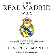 The Real Madrid Way: How Values Created the Most Successful Sports Team on the Planet Audiobook by Steven G. Mandis Narrated by Charles Constant