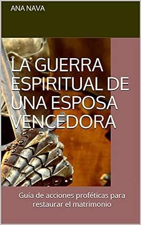 Amazon Com La Guerra Espiritual De Una Esposa Vencedora Guía De Acciones Proféticas Para Restaurar El Matrimonio Spanish Edition Ebook Nava Ana Kindle Store
