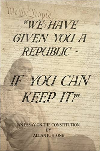 We Have Given You A Republic  If You Can Keep It An Essay On The  We Have Given You A Republic  If You Can Keep It An Essay On The  Constitution Allan K Stone  Amazoncom Books