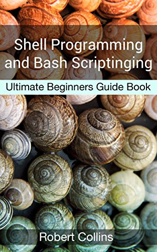 Shell Programming and Bash Scripting: Ultimate Beginners Guide Book PDF