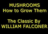 Mushrooms: How to Grow Them For Profit and Pleasure [Illustrated] The Classic & Practical Mushroom Growing Guide - Experience Complete Mushroom Culture As Never Read or Seen Anywhere