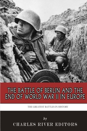 The Greatest Battles in History: The Battle of Berlin and the End of World War II in Europe (Hundred Days The End Of The Great War)