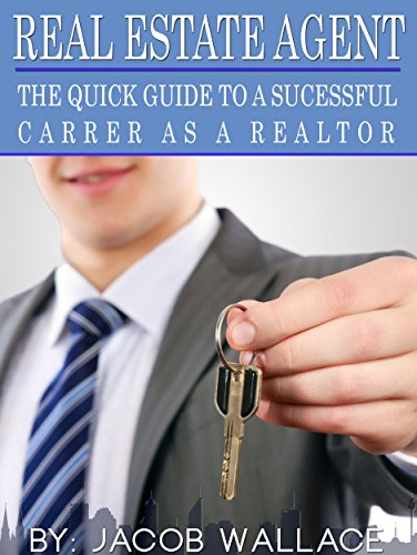 Real Estate Agent: The Quick Guide to a Successful Career as a Realtor (Real Estate Agent, Realtor, Real Estate Book, Real Estate for Beginner's) (Success As A Real Estate Agent For Dummies)