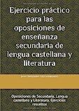 Ejercicio práctico para las oposiciones de enseñanza secundaria de lengua castellana y literatura: Oposiciones de Secundaria. Lengua castellana y Literatura. Ejercicios resueltos - 9788468650593