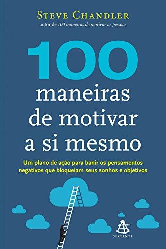 100 maneiras de motivar a si mesmo: Um plano de ação para banir os pensamentos negativos que bloqueiam seus sonhos e objetivos