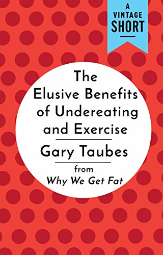 The Elusive Benefits of Undereating and Exercise: from Why We Get Fat (A Vintage Short) by [Taubes, Gary]