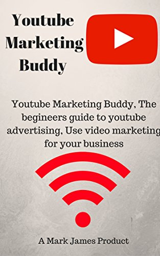 Youtube Marketing Buddy, The begineers guide to youtube advertising, Use video marketing for your business
