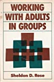 Working with Adults in Groups : Integrating Cognitive-Behavioral and Small Group Strategies, Rose, Sheldon D., 1555421660