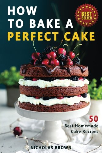How to Bake a Perfect Cake: 50 Best Homemade Cake Recipes (Perfect Cake Recipe)