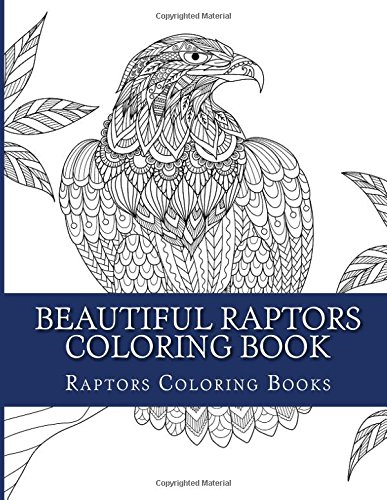 Beautiful Raptors Coloring Book: Eagles, Owls, Hawks And Vultures Adult Coloring Book