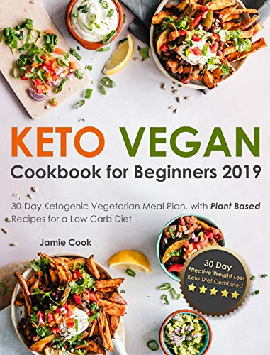 Keto Vegan Cookbook for Beginners 2019: 30-Day Ketogenic Vegetarian Meal Plan, with Plant Based Recipes for a Low Carb Diet (Effective Weight Loss - Keto Diet Combined) by Jamie Cook