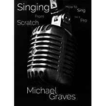Singing From Scratch: How To Sing Like A Pro