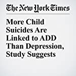 More Child Suicides Are Linked to ADD Than Depression, Study Suggests | Catherine Saint Louis