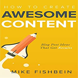 How to Create Awesome Content: Blog Post Ideas That Get Results