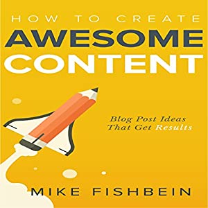 How to Create Awesome Content: Blog Post Ideas That Get Results Audiobook