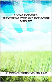 Living Tick-Free: Preventing Lyme and Tick-Borne Diseases by [Chesney, Alexis]