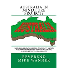 Australia In Miniature Projects: Prison Rehabilitation, Detox, Community Service, Prisoner Opportunities, Reduced Recidivism, Resurrected Lives, Life Purpose