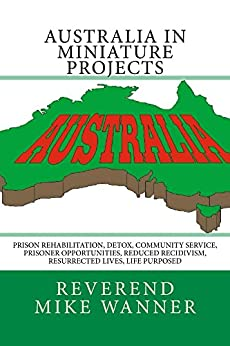 Australia In Miniature Projects: Prison Rehabilitation, Detox, Community Service, Prisoner Opportunities, Reduced Recidivism, Resurrected Lives, Life Purpose by [Wanner, Reverend Mike]