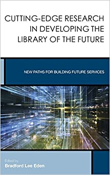 Cutting-Edge Research in Developing the Library of the Future (Creating the 21st-Century Academic Library)